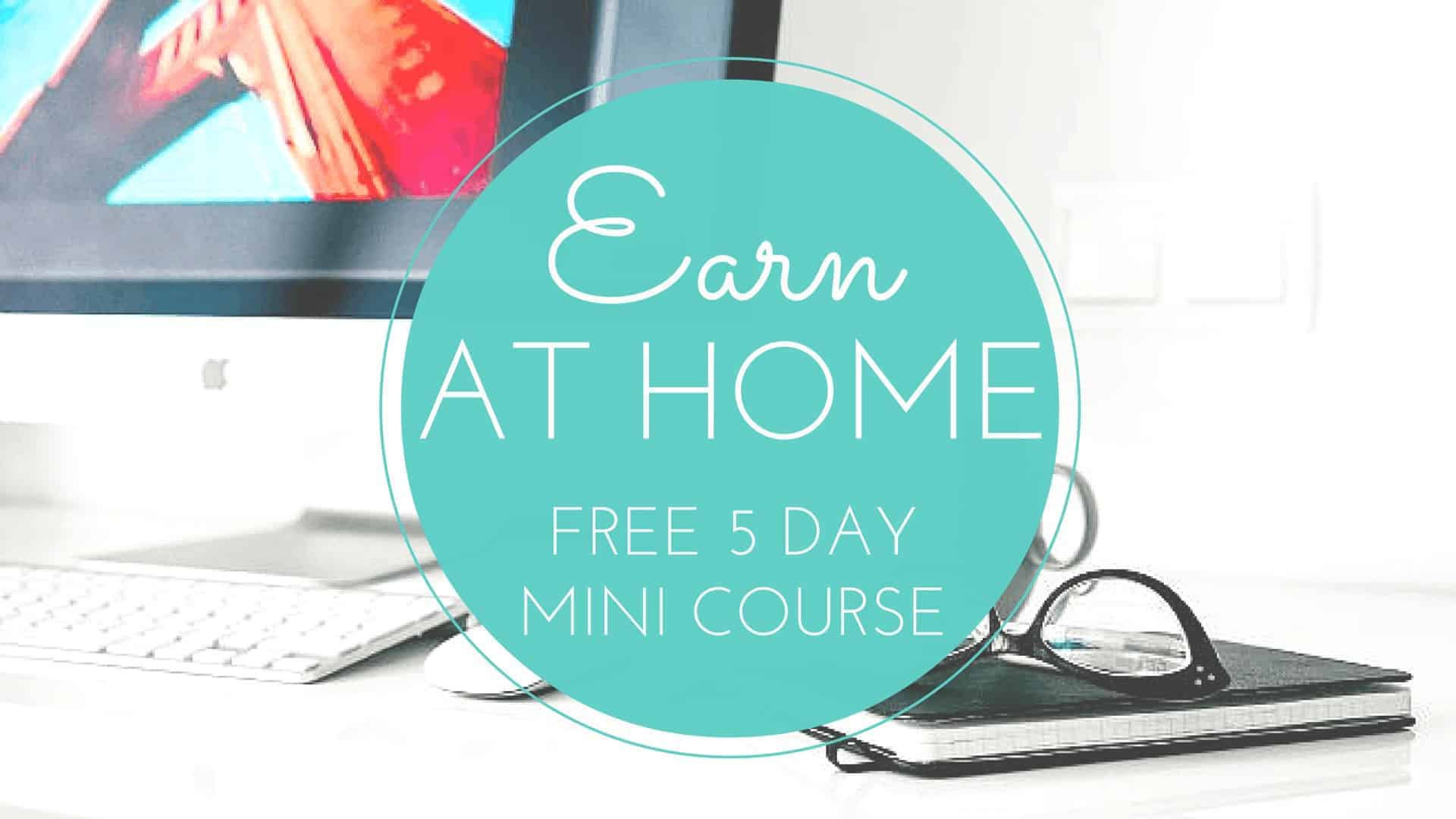 Sign up for the free 5 day earn at home mini course to start earning money from home your way